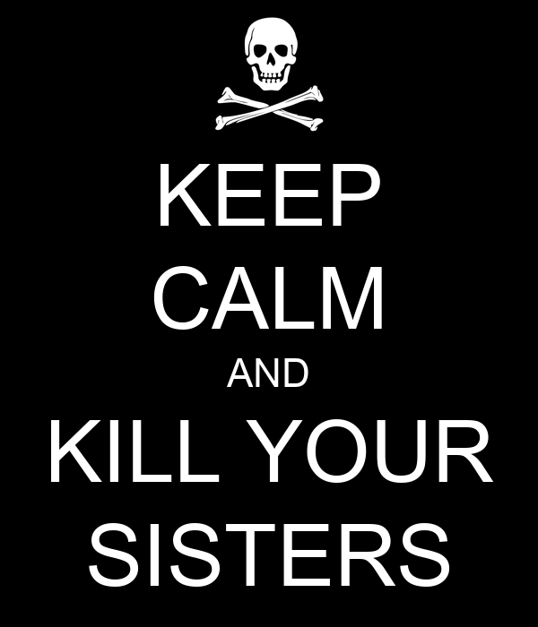 KEEP CALM AND KILL YOUR SISTERS