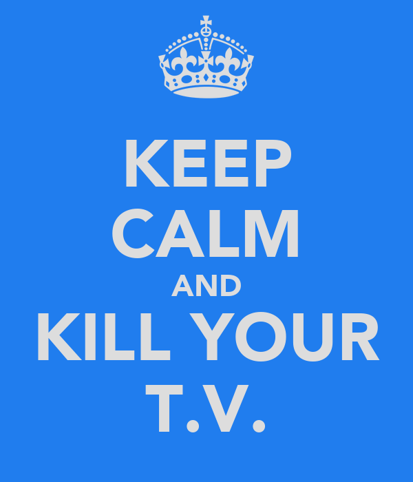 KEEP CALM AND KILL YOUR T.V.
