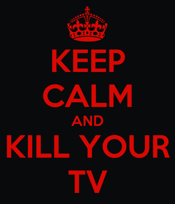 KEEP CALM AND KILL YOUR TV