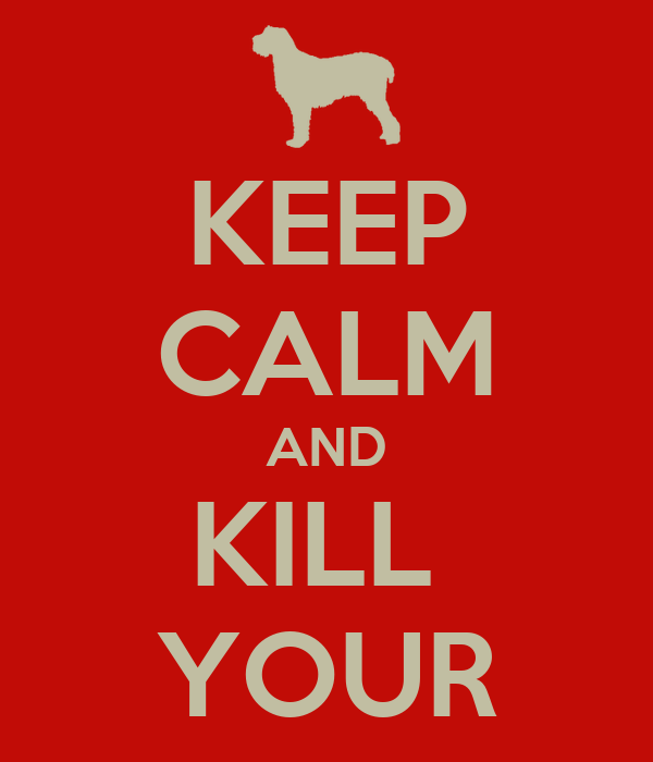 KEEP CALM AND KILL  YOUR