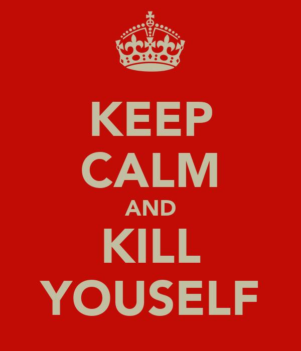KEEP CALM AND KILL YOUSELF