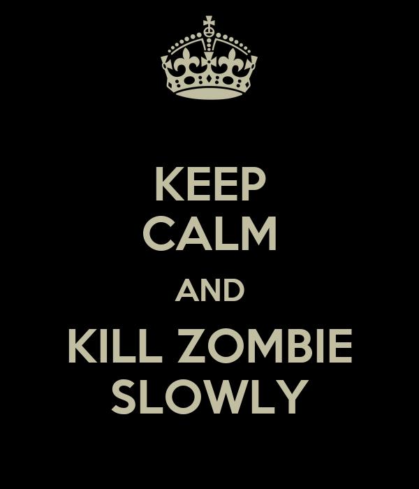 KEEP CALM AND KILL ZOMBIE SLOWLY
