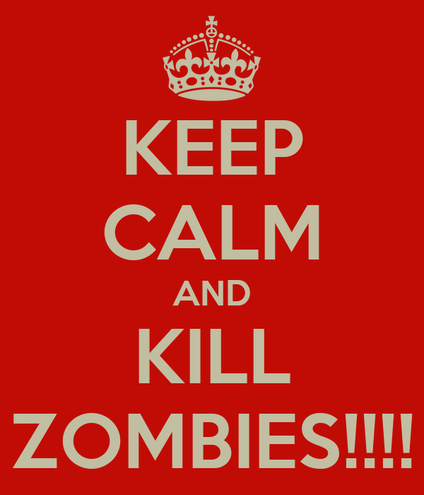 KEEP CALM AND KILL ZOMBIES!!!!