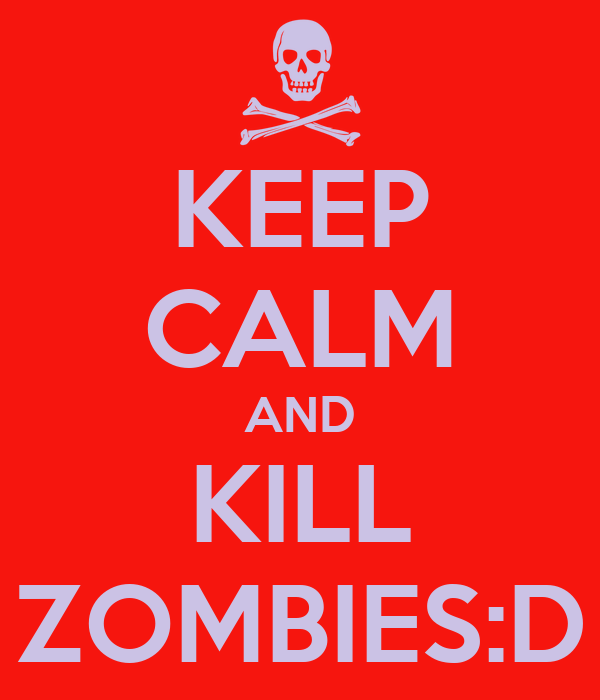 KEEP CALM AND KILL ZOMBIES:D