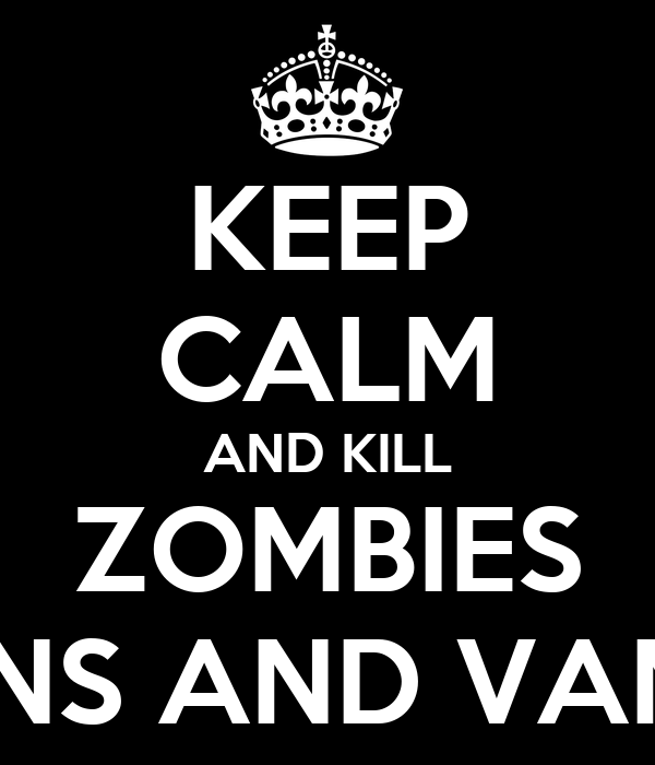 KEEP CALM AND KILL ZOMBIES DEMONS AND VAMPIRES