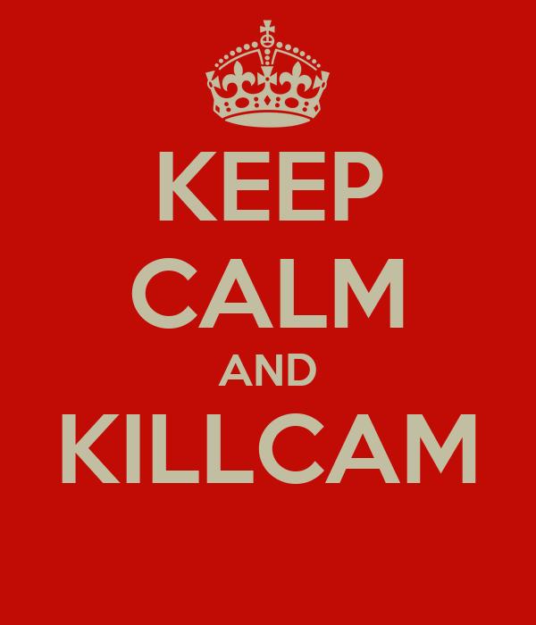 KEEP CALM AND KILLCAM