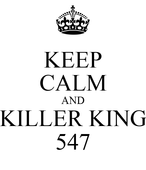 KEEP CALM AND KILLER KING 547
