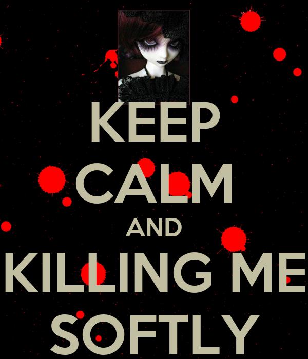 KEEP CALM AND KILLING ME SOFTLY