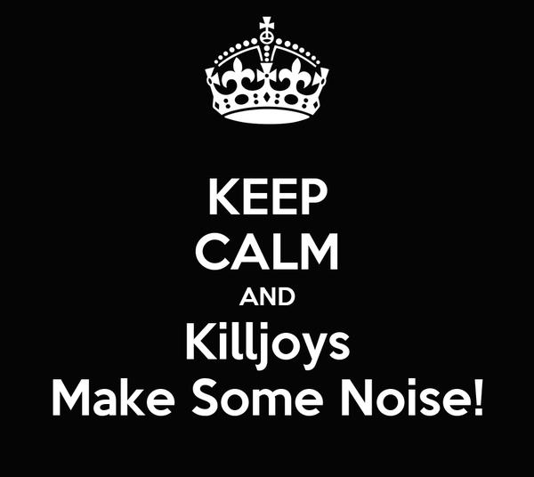KEEP CALM AND Killjoys Make Some Noise!