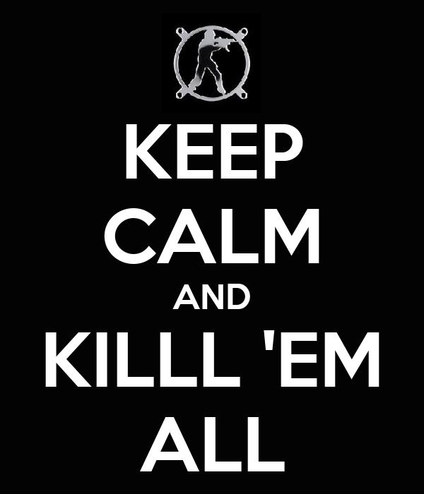 KEEP CALM AND KILLL 'EM ALL