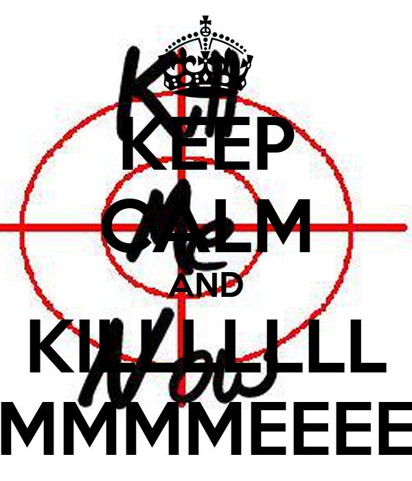 KEEP CALM AND KILLLLLLL MMMMEEEE