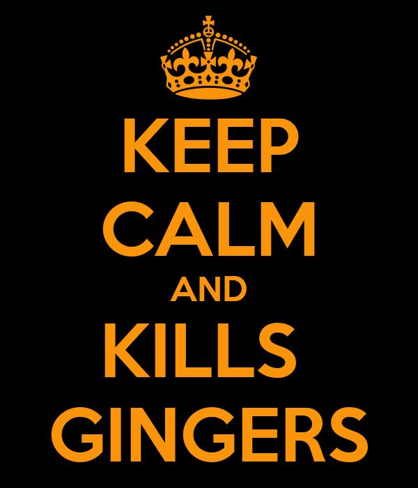 KEEP CALM AND KILLS  GINGERS