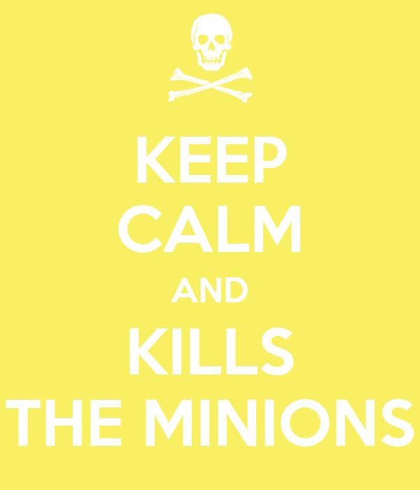 KEEP CALM AND KILLS THE MINIONS
