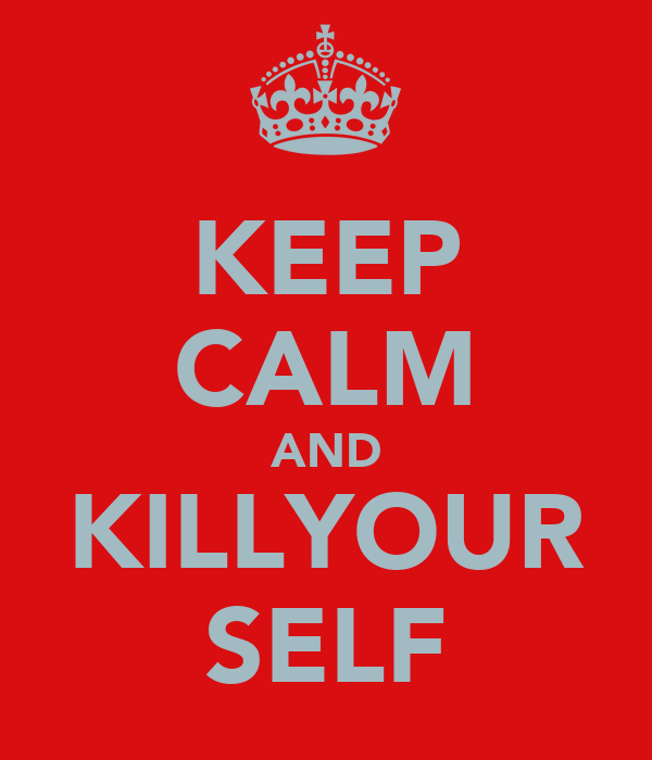 KEEP CALM AND KILLYOUR SELF