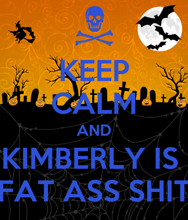 KEEP CALM AND KIMBERLY IS  FAT ASS SHIT