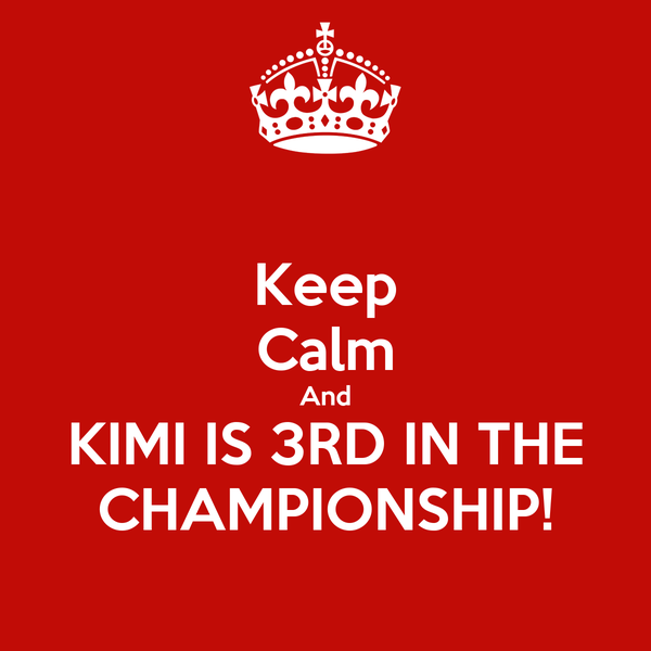 Keep Calm And KIMI IS 3RD IN THE CHAMPIONSHIP!