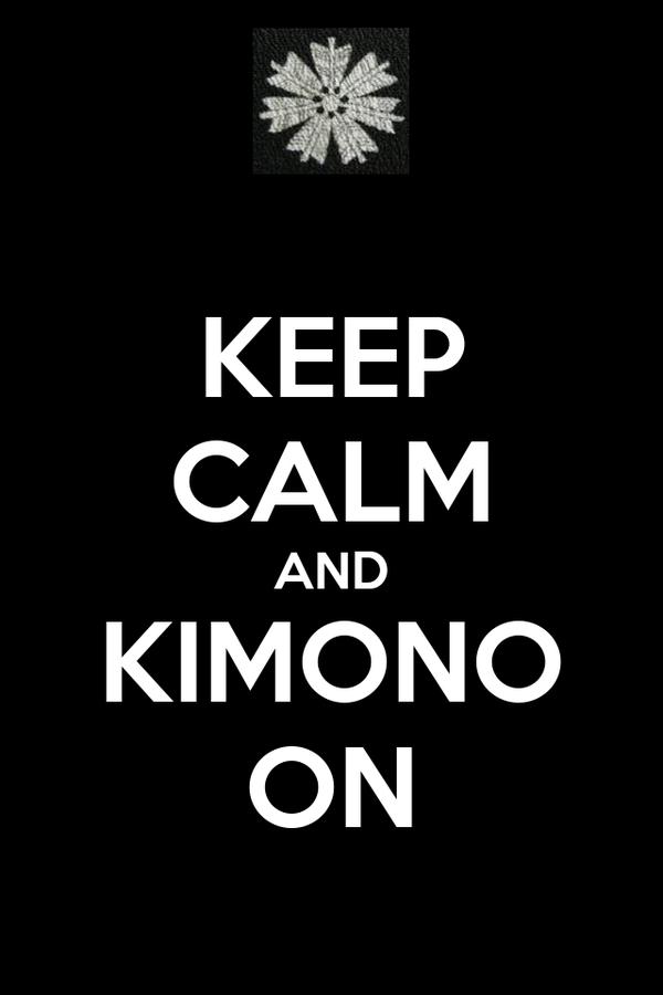 KEEP CALM AND KIMONO ON