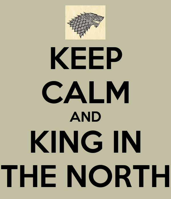 KEEP CALM AND KING IN THE NORTH