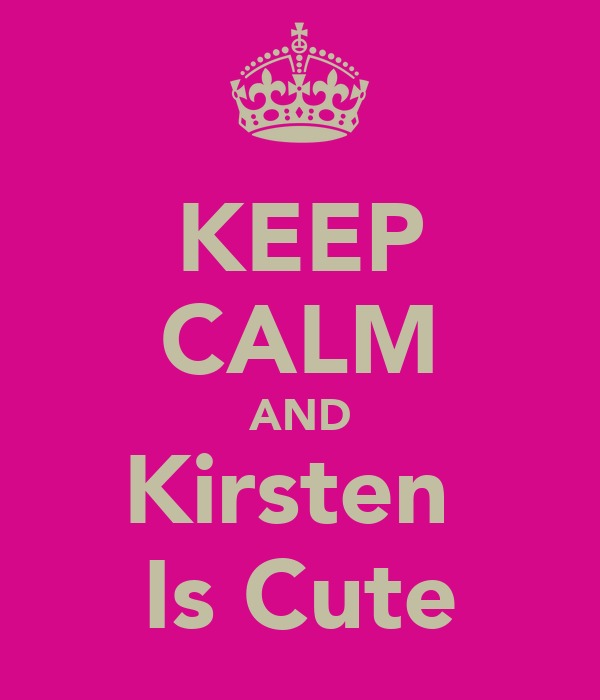 KEEP CALM AND Kirsten  Is Cute