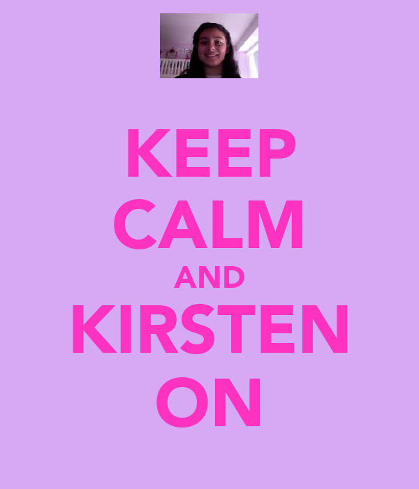 KEEP CALM AND KIRSTEN ON