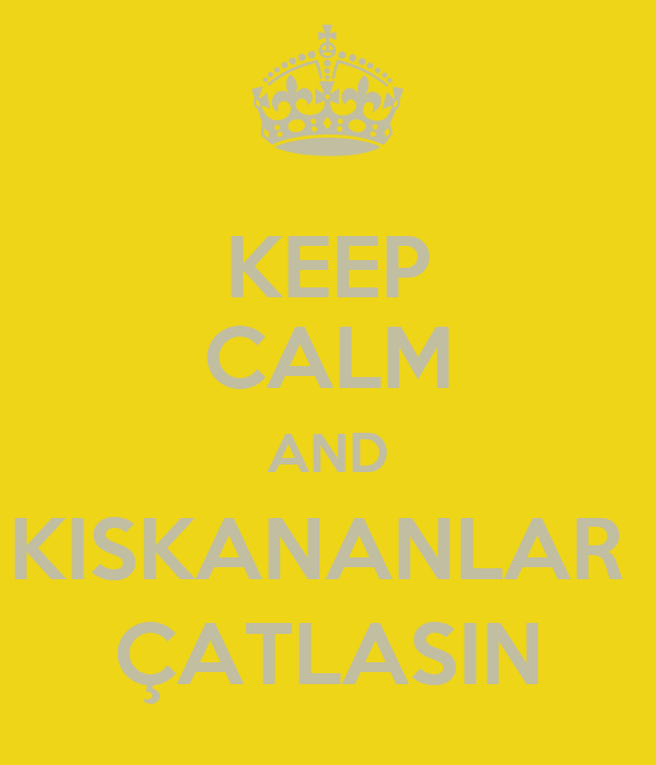 KEEP CALM AND KISKANANLAR  ÇATLASIN