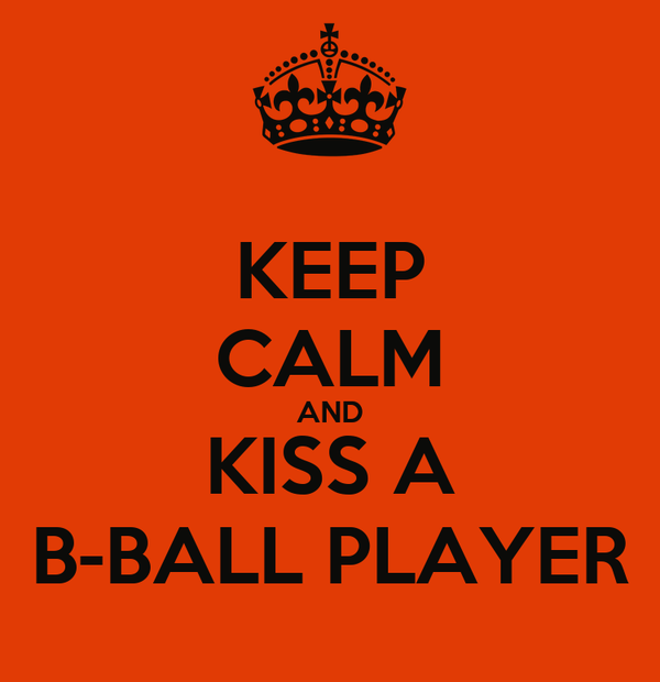 KEEP CALM AND KISS A B-BALL PLAYER