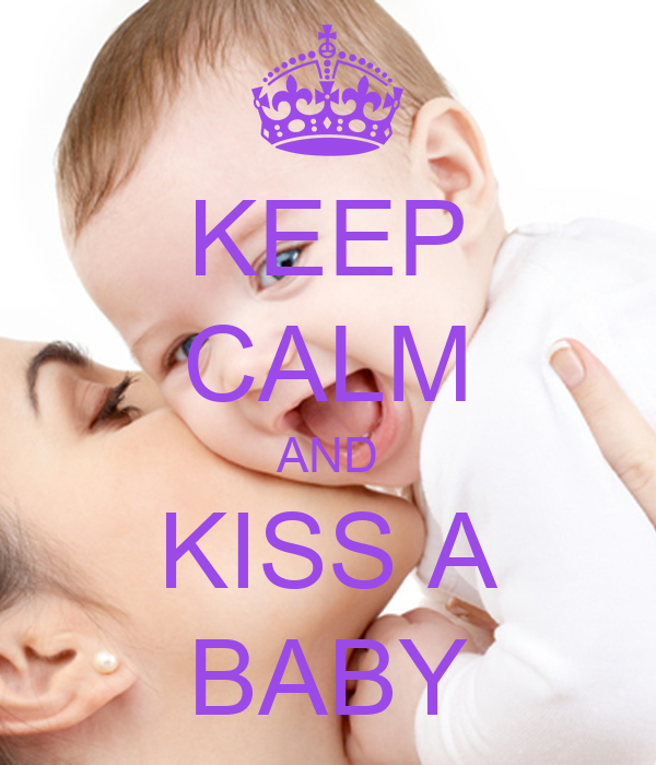 KEEP CALM AND KISS A BABY