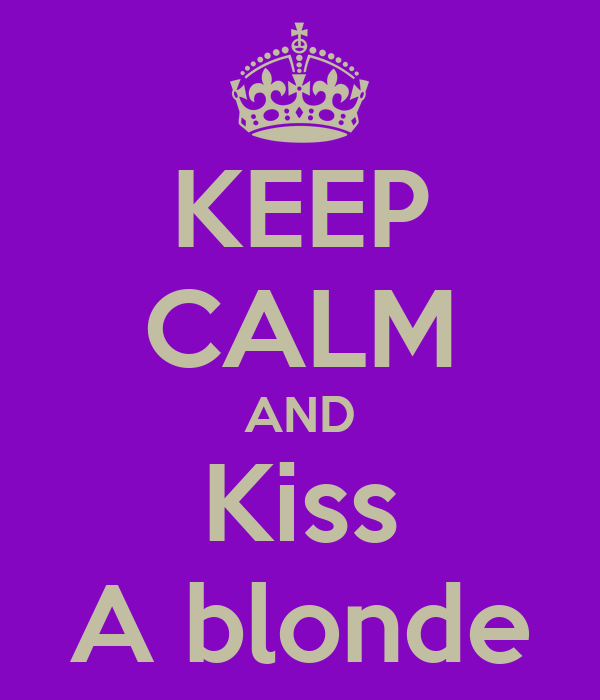 KEEP CALM AND Kiss A blonde