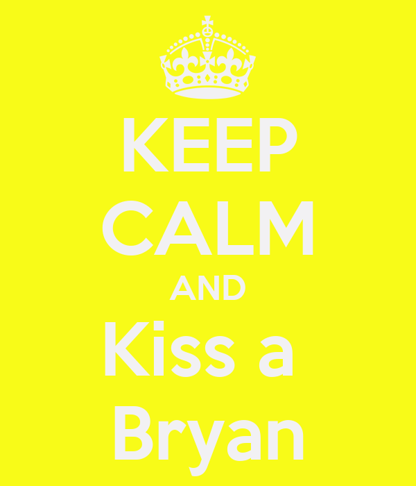 KEEP CALM AND Kiss a  Bryan