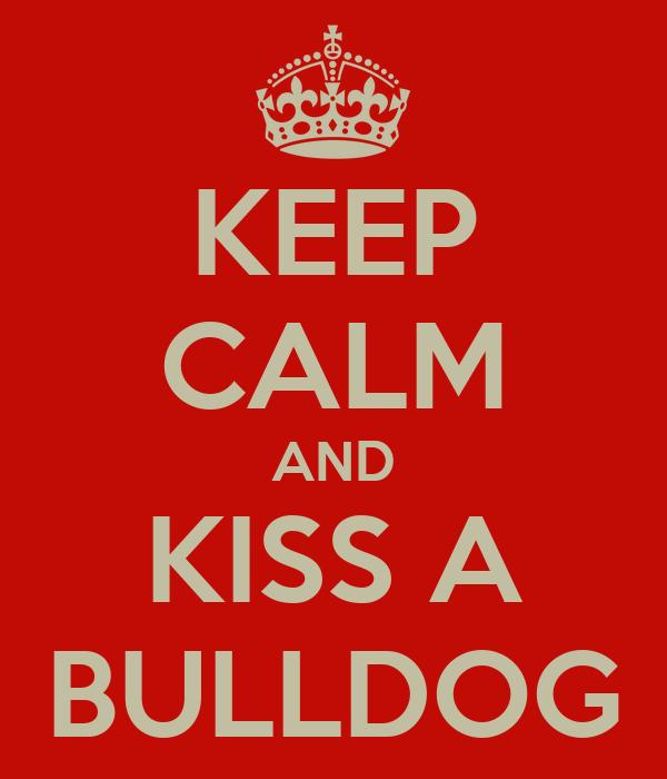 KEEP CALM AND KISS A BULLDOG