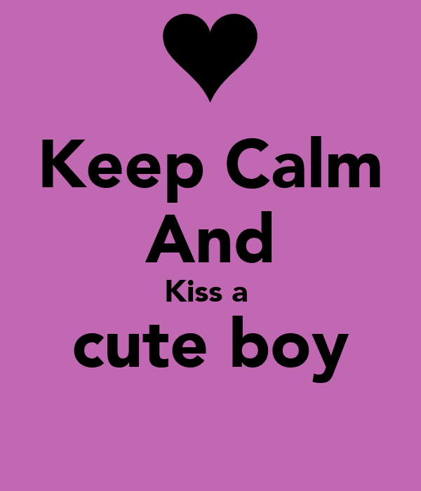 Keep Calm And Kiss a  cute boy
