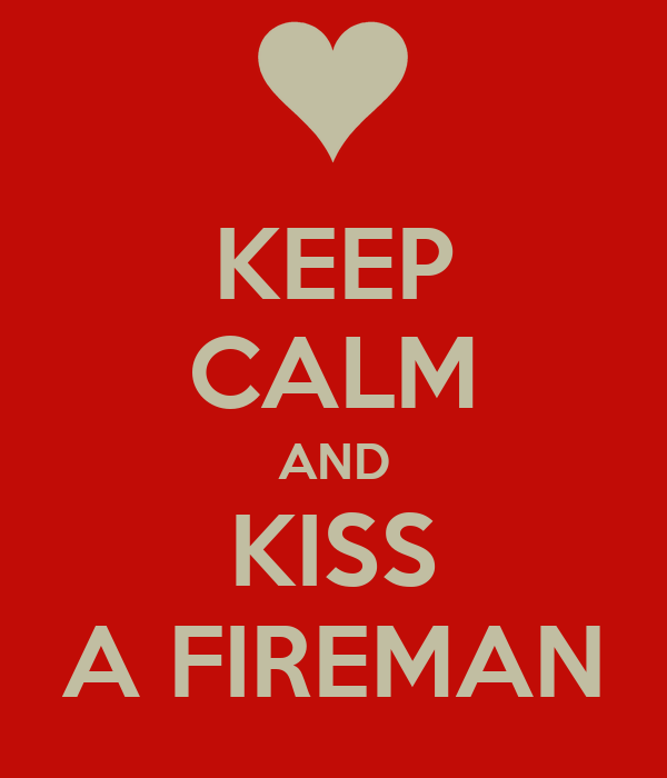 KEEP CALM AND KISS A FIREMAN