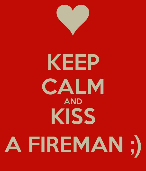KEEP CALM AND KISS A FIREMAN ;)