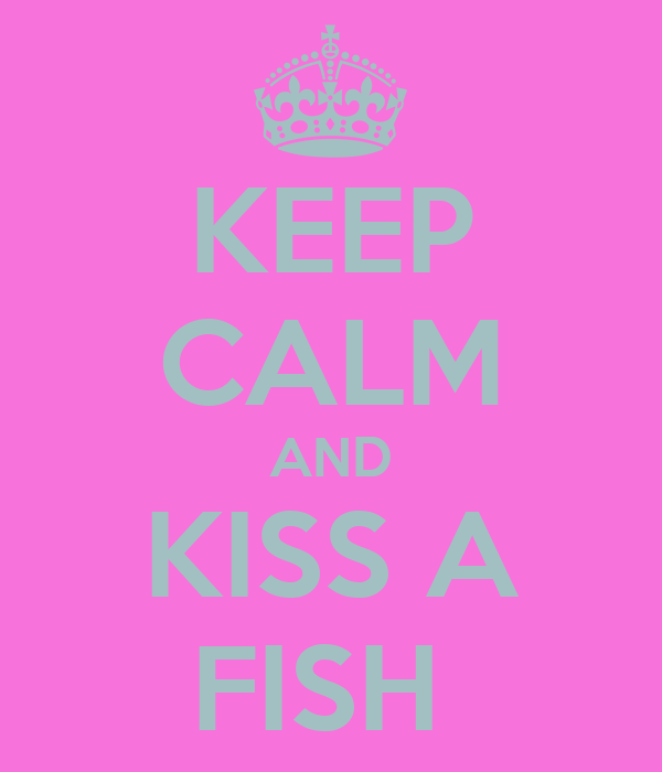 KEEP CALM AND  KISS A  FISH