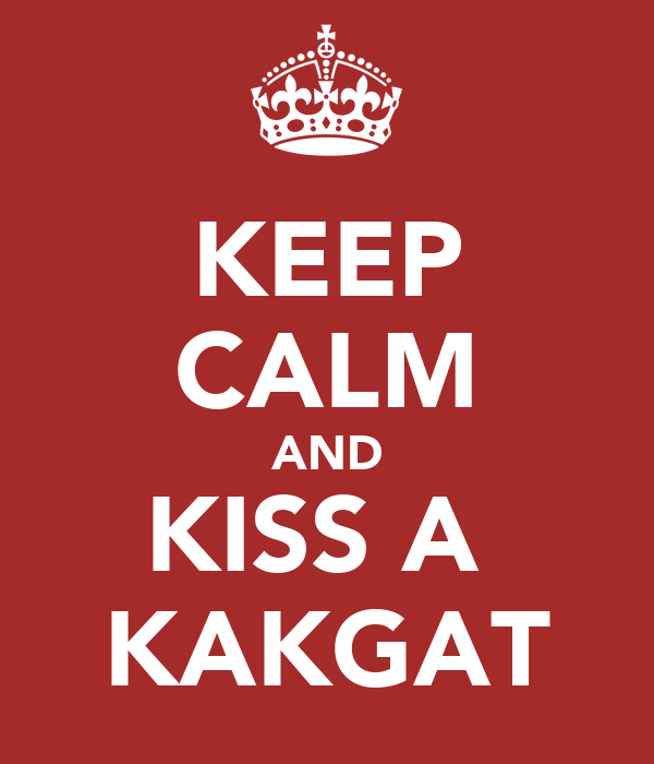 KEEP CALM AND KISS A  KAKGAT