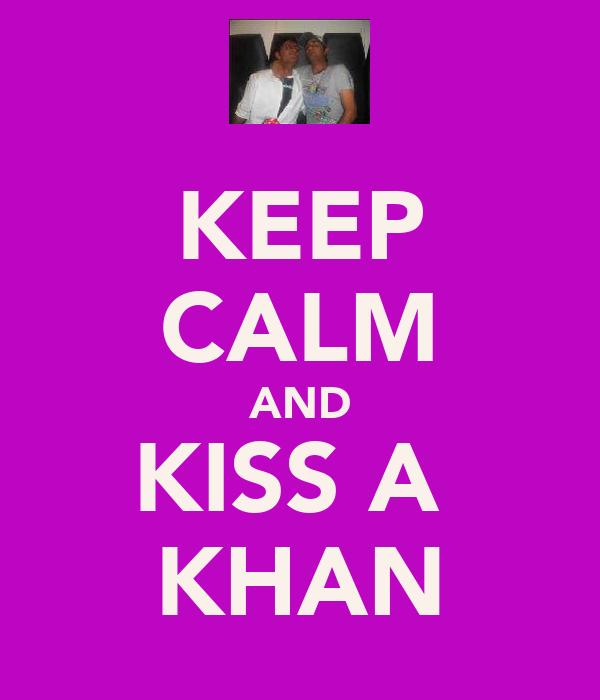 KEEP CALM AND KISS A  KHAN