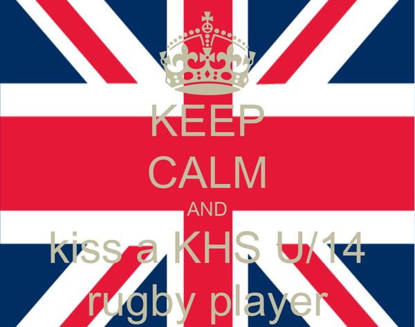 KEEP CALM AND kiss a KHS U/14 rugby player