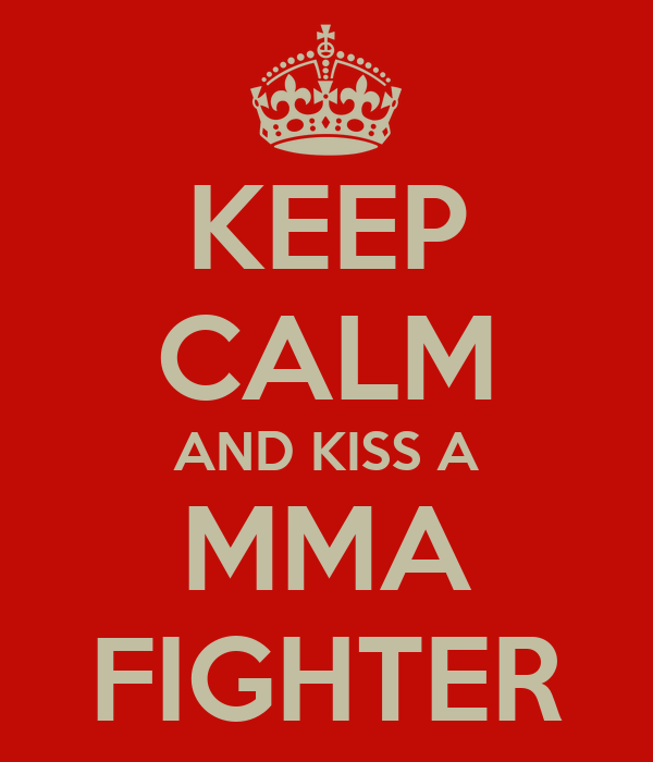 KEEP CALM AND KISS A MMA FIGHTER