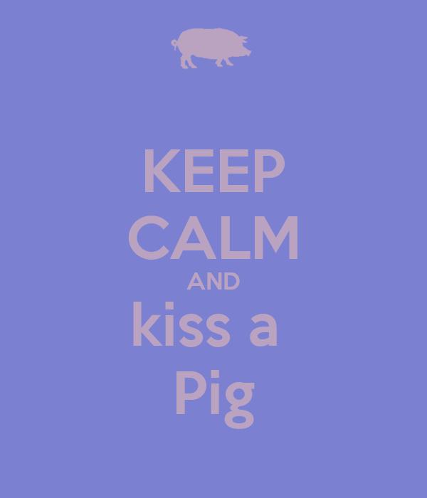 KEEP CALM AND kiss a  Pig