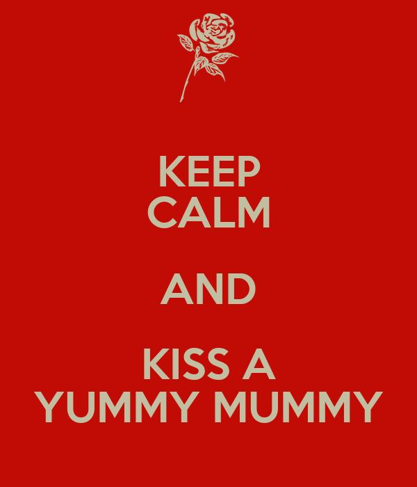 KEEP CALM AND KISS A YUMMY MUMMY