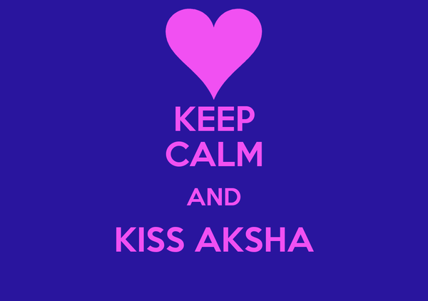 KEEP CALM AND KISS AKSHA