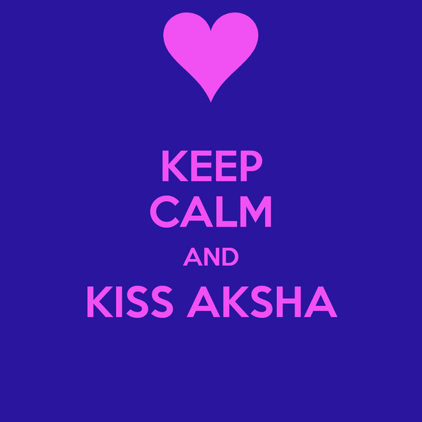 KEEP CALM AND KISS AKSHA