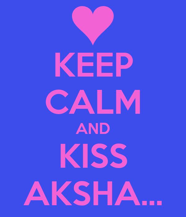 KEEP CALM AND KISS AKSHA...