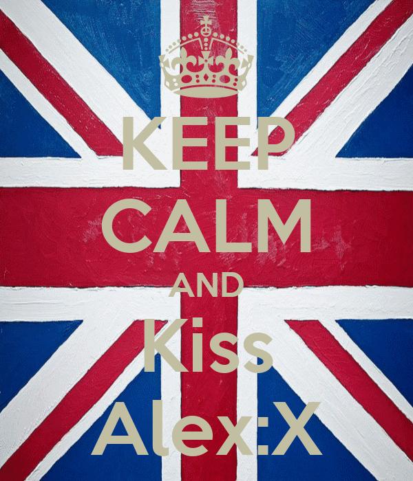 KEEP CALM AND Kiss Alex:X