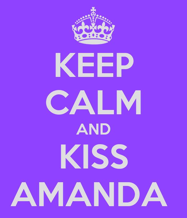 KEEP CALM AND KISS AMANDA