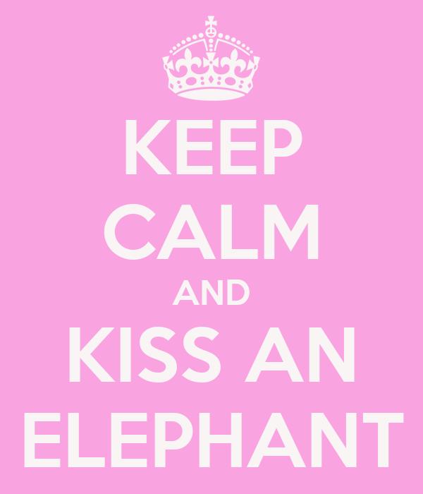 KEEP CALM AND KISS AN ELEPHANT