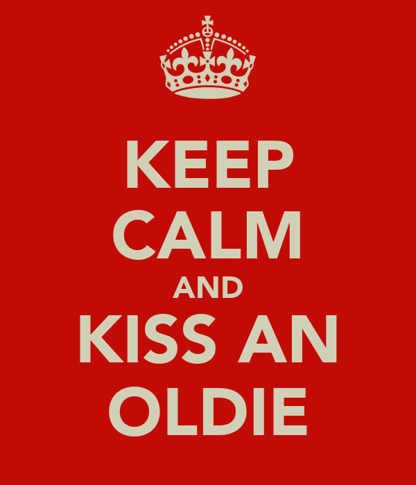 KEEP CALM AND KISS AN OLDIE
