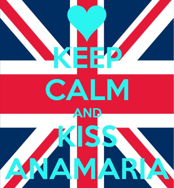 KEEP CALM AND KISS ANAMARIA