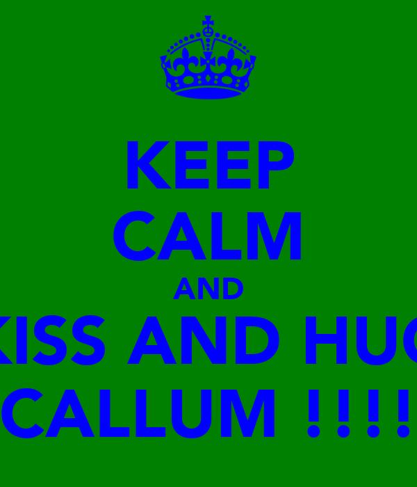 KEEP CALM AND KISS AND HUG CALLUM !!!!