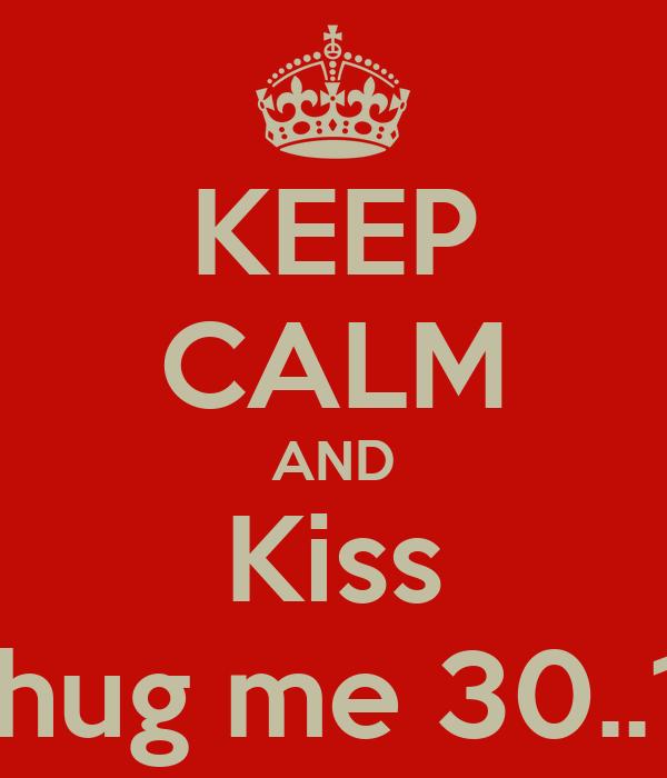 KEEP CALM AND Kiss And hug me 30..12..13